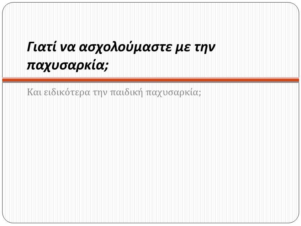 ΜελέτηΔείγμα Κριτήρια % παχύσαρκα- υπέρβαρα Mamalakis et al, 20006-12 ετών Κρήτη (n=1046) 95 o & 85 o εκατοστημόριο CDC 6 ετών Α: 23.2% -10.9% Κ: 28.8%-9.2% 12 ετών Α: 24.0%-8.2% Κ: 19.2%-5.0% Krassas et al, 2001a6-17 ετών Θεσσαλονίκη (n=2458) Οριακές τιμές IOTF 19.0%-2.6% Ελληνική Ιατρική Εταιρεία Παχυσαρκίας (ΕΙΕΠ), 2003 2-19 ετών Πανελλαδική (n= 18045) Οριακές τιμές IOTF 2-6 ετών Α: 6.9%-11.2% Κ: 4.9 %-11.4% 7-12 ετών Α: 12.7%-10.0% Κ: 11.1%-7.2% 13-19 ετών Α: 20.7%-8.9% Κ: 12.5%-3.6% Karayiannis et al, 2003 11-16 ετών Πανελλαδική (n= 4299) Οριακές τιμές IOTF Α: 21.7%-2.5% Κ: 9.1%-1.2% Georgiades et al, 20076-17 ετών πανελλαδική (n= 6448) Οριακές τιμές IOTF 6-9 ετών Α: 12.1%-5.9% Κ: 23.2%-6.7% 10-17 ετών Α: 19.3%-2.7% Κ: 14.8%-1.6%