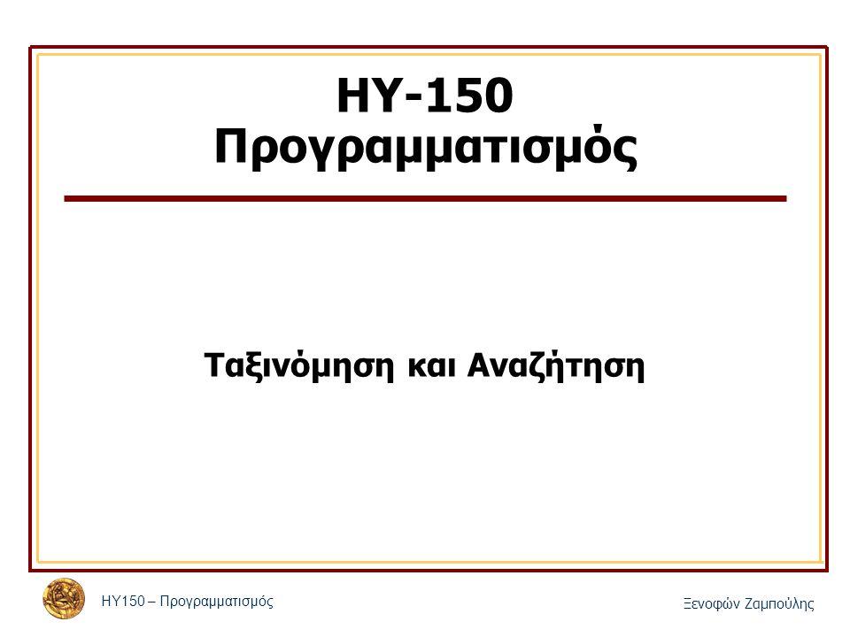 ΗΥ150 – Προγραμματισμός Ξενοφών Ζαμπούλης ΗΥ-150 Προγραμματισμός Ταξινόμηση και Αναζήτηση