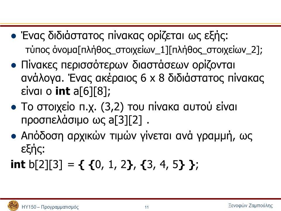 ΗΥ150 – Προγραμματισμός Ξενοφών Ζαμπούλης 11 Ένας διδιάστατος πίνακας ορίζεται ως εξής: τύπος όνομα[πλήθος_στοιχείων_1][πλήθος_στοιχείων_2]; Πίνακες περισσότερων διαστάσεων ορίζονται ανάλογα.