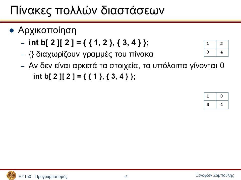 ΗΥ150 – Προγραμματισμός Ξενοφών Ζαμπούλης 13 Πίνακες πολλών διαστάσεων Αρχικοποίηση – int b[ 2 ][ 2 ] = { { 1, 2 }, { 3, 4 } }; – {} διαχωρίζουν γραμμές του πίνακα – Αν δεν είναι αρκετά τα στοιχεία, τα υπόλοιπα γίνονται 0 int b[ 2 ][ 2 ] = { { 1 }, { 3, 4 } }; 1 2 3 4 1 0 3 4