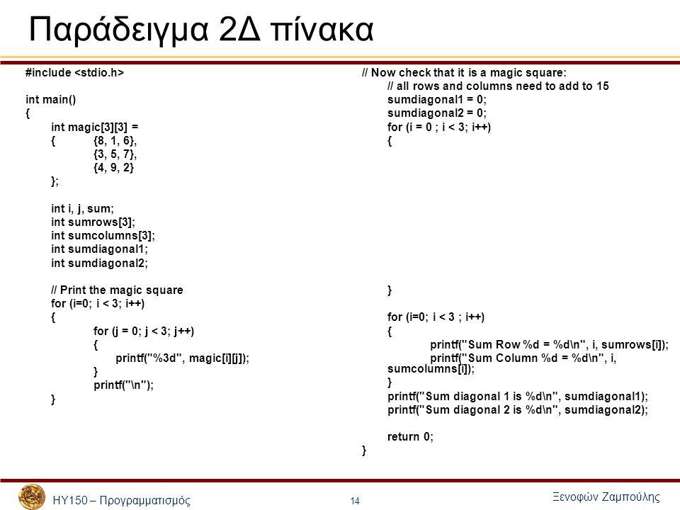ΗΥ150 – Προγραμματισμός Ξενοφών Ζαμπούλης 14 Παράδειγμα 2Δ πίνακα #include int main() { int magic[3][3] = { {8, 1, 6}, {3, 5, 7}, {4, 9, 2} }; int i, j, sum; int sumrows[3]; int sumcolumns[3]; int sumdiagonal1; int sumdiagonal2; // Print the magic square for (i=0; i < 3; i++) { for (j = 0; j < 3; j++) { printf( %3d , magic[i][j]); } printf( \n ); } // Now check that it is a magic square: // all rows and columns need to add to 15 sumdiagonal1 = 0; sumdiagonal2 = 0; for (i = 0 ; i < 3; i++) { } for (i=0; i < 3 ; i++) { printf( Sum Row %d = %d\n , i, sumrows[i]); printf( Sum Column %d = %d\n , i, sumcolumns[i]); } printf( Sum diagonal 1 is %d\n , sumdiagonal1); printf( Sum diagonal 2 is %d\n , sumdiagonal2); return 0; }