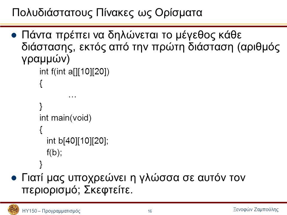 ΗΥ150 – Προγραμματισμός Ξενοφών Ζαμπούλης 16 Πολυδιάστατους Πίνακες ως Ορίσματα Πάντα πρέπει να δηλώνεται το μέγεθος κάθε διάστασης, εκτός από την πρώτη διάσταση (αριθμός γραμμών) int f(int a[][10][20]) { … } int main(void) { int b[40][10][20]; f(b); } Γιατί μας υποχρεώνει η γλώσσα σε αυτόν τον περιορισμό; Σκεφτείτε.