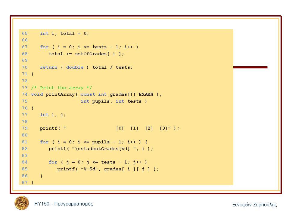 ΗΥ150 – Προγραμματισμός Ξενοφών Ζαμπούλης 65 int i, total = 0; 66 67 for ( i = 0; i <= tests - 1; i++ ) 68 total += setOfGrades[ i ]; 69 70 return ( double ) total / tests; 71} 72 73/* Print the array */ 74void printArray( const int grades[][ EXAMS ], 75 int pupils, int tests ) 76{ 77 int i, j; 78 79 printf( [0] [1] [2] [3] ); 80 81 for ( i = 0; i <= pupils - 1; i++ ) { 82 printf( \nstudentGrades[%d] , i ); 83 84 for ( j = 0; j <= tests - 1; j++ ) 85 printf( %-5d , grades[ i ][ j ] ); 86 } 87}