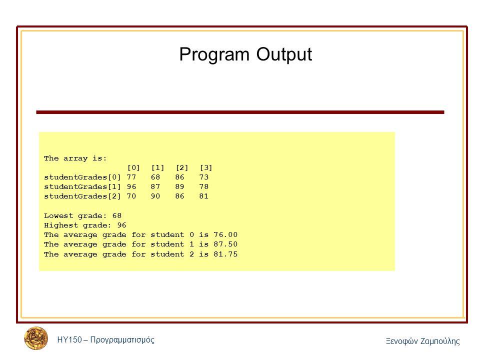 ΗΥ150 – Προγραμματισμός Ξενοφών Ζαμπούλης Program Output The array is: [0] [1] [2] [3] studentGrades[0] 77 68 86 73 studentGrades[1] 96 87 89 78 stude