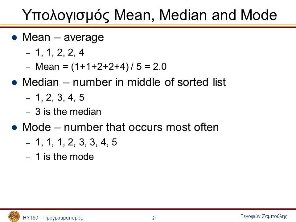 ΗΥ150 – Προγραμματισμός Ξενοφών Ζαμπούλης 21 Υπολογισμός Mean, Median and Mode Mean – average – 1, 1, 2, 2, 4 – Mean = (1+1+2+2+4) / 5 = 2.0 Median –