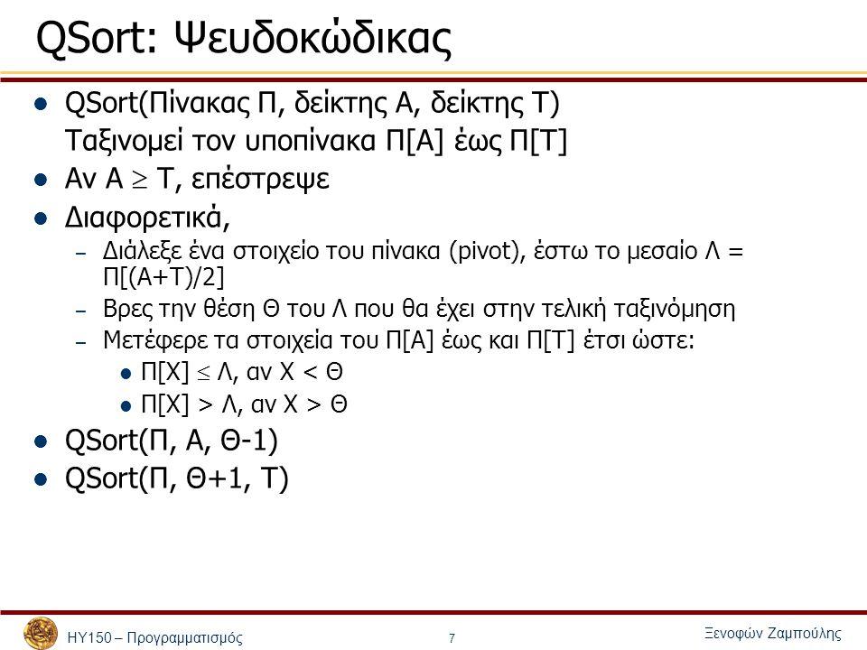 ΗΥ150 – Προγραμματισμός Ξενοφών Ζαμπούλης 8 Qsort void qsort(int v[], int left, int right) { int i, last; if(left >= right) return; swap(v, left, (left + right)/2); last = left; for (i = left+1; i <= right; i++) if (v[i] < v[left]) swap(v, ++last, i); swap(v, left, last); qsort(v, left, last-1); qsort(v, last+1, right); } void swap(int v[], int i, int j) { int temp; temp = v[i]; v[i] = v[j]; v[j] = temp; }