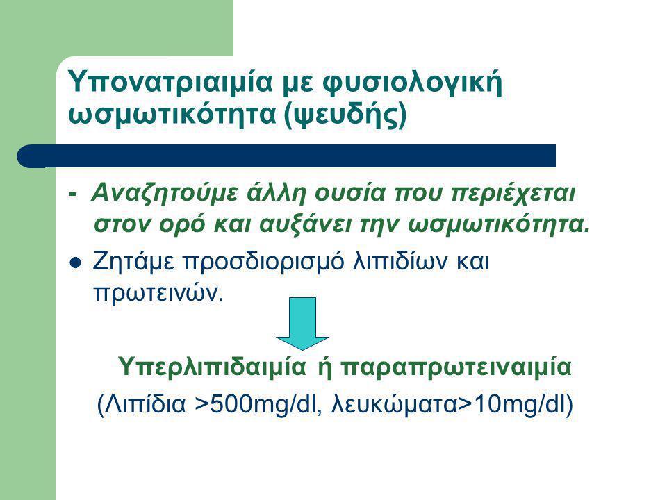 Υπονατριαιμία με φυσιολογική ωσμωτικότητα (ψευδής) ΨΕΥΔΟΥΠΟΝΑΤΡΙΑΙΜΙΑ (εργαστηριακό artifact) Θεραπεία ΔΕΝ απαιτείται ΜΗΧΑΝΙΣΜΟΣ ΥΠΟΝΑΤΡΙΑΙΜΙΑΣ Το συνολικό Νa+ παραμένει σταθερό,ενώ έχει μειωθεί ο όγκος κατανομής του, λόγω της παρουσίας λιπιδίων ή πρωτείνης.