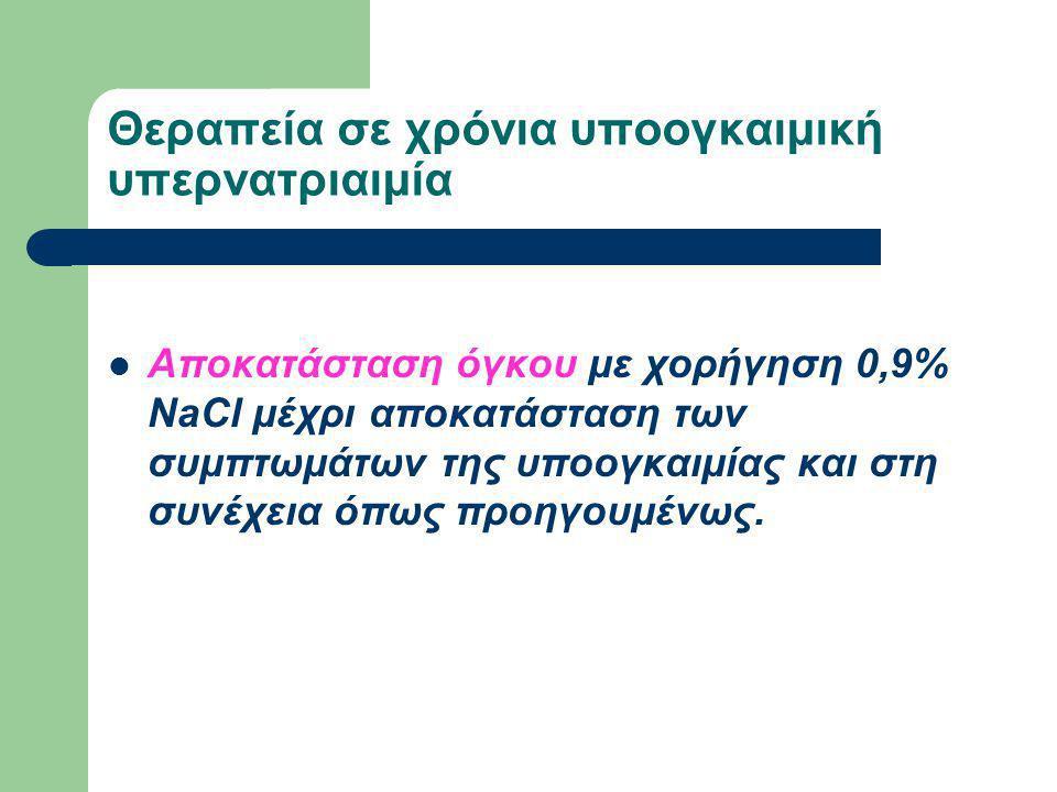 Θεραπεία χρόνιας υπερογκαιμικής υπονατριαιμίας Άμεση διακοπή της χορήγησης ή λήψης άλατος Απομάκρυνση του πλεονάζοντος Νa+ με διουρητικά της αγκύλης και ταυτόχρονη αναπλήρωση της απώλειας Η2Ο με διάλυμα D/W 5%.