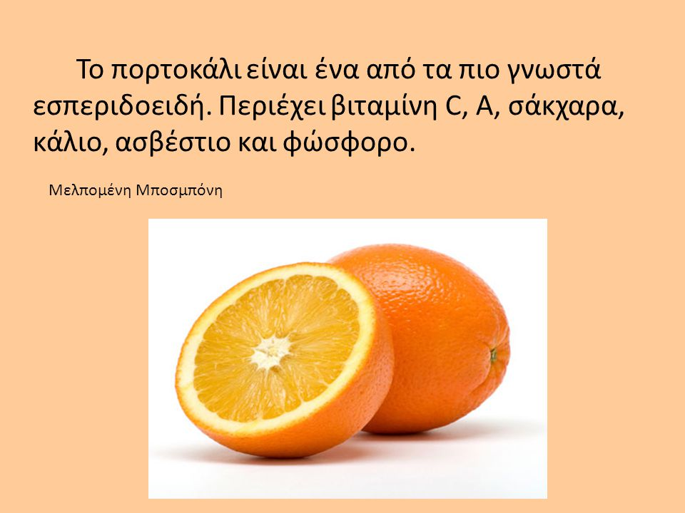 Το πορτοκάλι είναι ένα από τα πιο γνωστά εσπεριδοειδή. Περιέχει βιταμίνη C, A, σάκχαρα, κάλιο, ασβέστιο και φώσφορο. Μελπομένη Μποσμπόνη