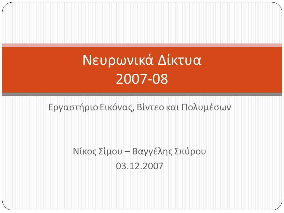 Εργαστήριο Εικόνας, Βίντεο και Πολυμέσων Νίκος Σίμου – Βαγγέλης Σπύρου 03.12.2007 Νευρωνικά Δίκτυα 2007-08