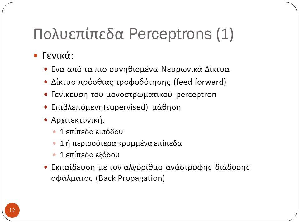 12 Πολυεπίπεδα Perceptrons (1) Γενικά: Ένα από τα πιο συνηθισμένα Νευρωνικά Δίκτυα Δίκτυο πρόσθιας τροφοδότησης (feed forward) Γενίκευση του μονοστρωματικού perceptron Eπιβλεπόμενη(supervised) μάθηση Αρχιτεκτονική: 1 επίπεδο εισόδου 1 ή περισσότερα κρυμμένα επίπεδα 1 επίπεδο εξόδου Εκπαίδευση με τον αλγόριθμο ανάστροφης διάδοσης σφάλματος (Back Propagation)