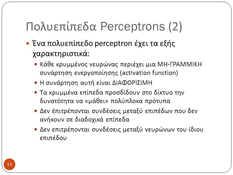 13 Πολυεπίπεδα Perceptrons (2) Ένα πολυεπίπεδο perceptron έχει τα εξής χαρακτηριστικά: Κάθε κρυμμένος νευρώνας περιέχει μια ΜΗ-ΓΡΑΜΜΙΚΗ συνάρτηση ενεργοποίησης (activation function) Η συνάρτηση αυτή είναι ΔΙΑΦΟΡΙΣΙΜΗ Τα κρυμμένα επίπεδα προσδίδουν στο δίκτυο την δυνατότητα να «μάθει» πολύπλοκα πρότυπα Δεν έπιτρέπονται συνδέσεις μεταξύ επιπέδων που δεν ανήκουν σε διαδοχικά επίπεδα Δεν επιτρέπονται συνδέσεις μεταξύ νευρώνων του ίδιου επιπέδου