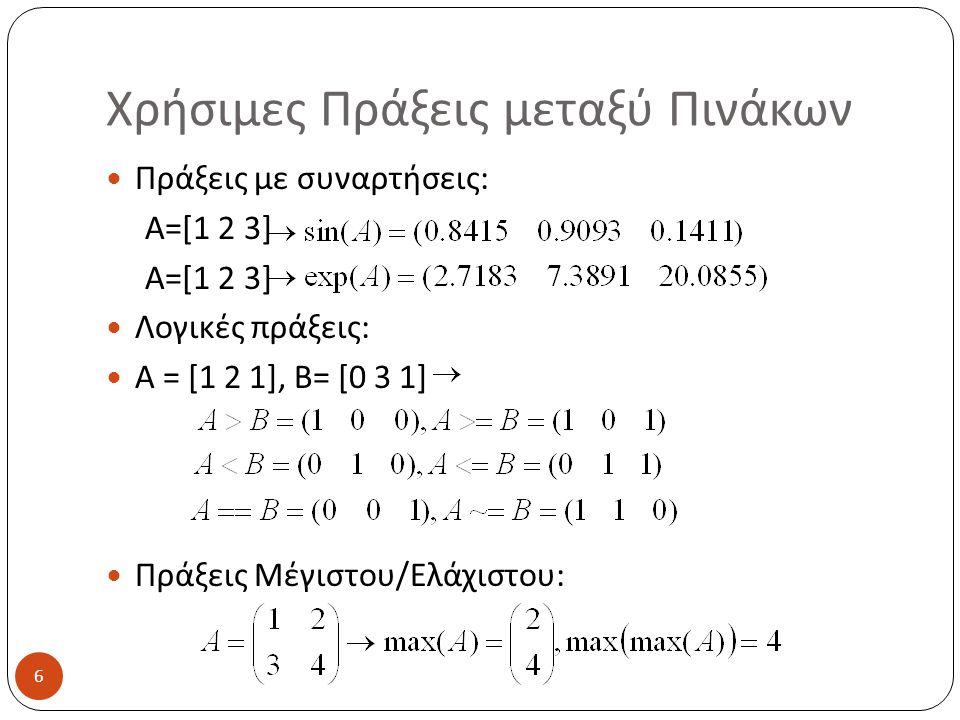 Χρήσιμες Πράξεις μεταξύ Πινάκων Πράξεις με συναρτήσεις: A=[1 2 3] Λογικές πράξεις: A = [1 2 1], B= [0 3 1] Πράξεις Μέγιστου/Ελάχιστου: 6