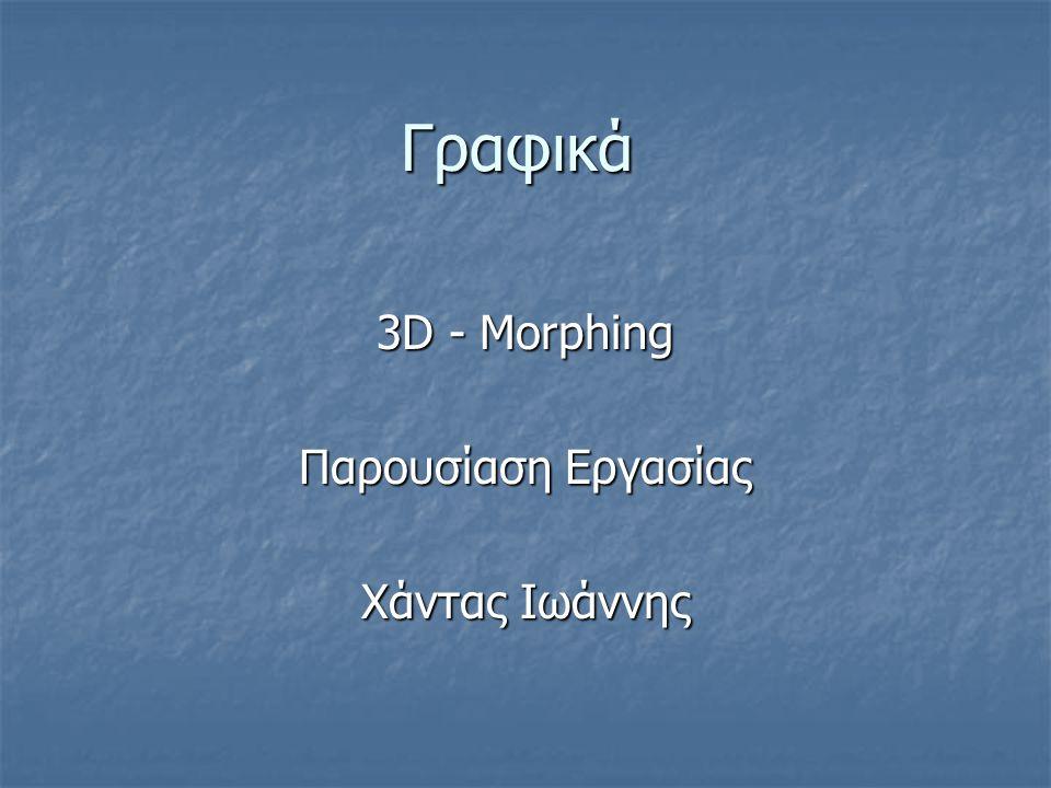 Γραφικά 3D - Morphing Παρουσίαση Εργασίας Χάντας Ιωάννης