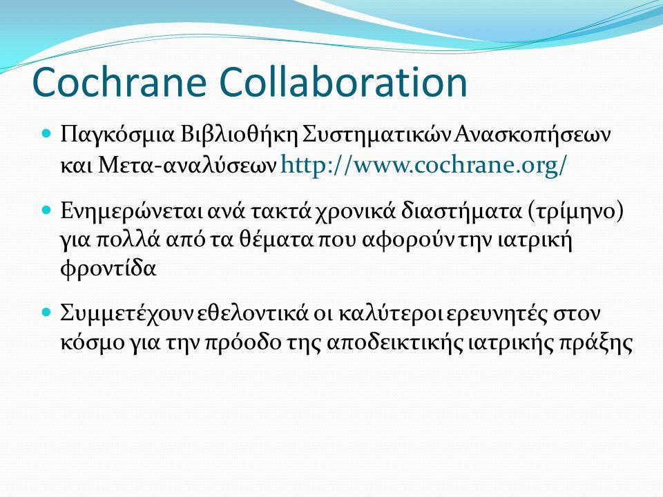 Cochrane Collaboration Παγκόσμια Βιβλιοθήκη Συστηματικών Ανασκοπήσεων και Μετα-αναλύσεων http://www.cochrane.org/ Ενημερώνεται ανά τακτά χρονικά διαστήματα (τρίμηνο) για πολλά από τα θέματα που αφορούν την ιατρική φροντίδα Συμμετέχουν εθελοντικά οι καλύτεροι ερευνητές στον κόσμο για την πρόοδο της αποδεικτικής ιατρικής πράξης