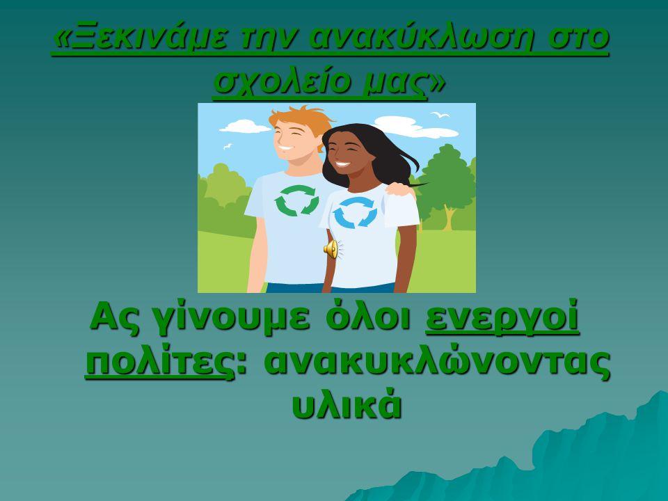 «Ξεκινάμε την ανακύκλωση στο σχολείο μας» Ας γίνουμε όλοι ενεργοί πολίτες: ανακυκλώνοντας υλικά