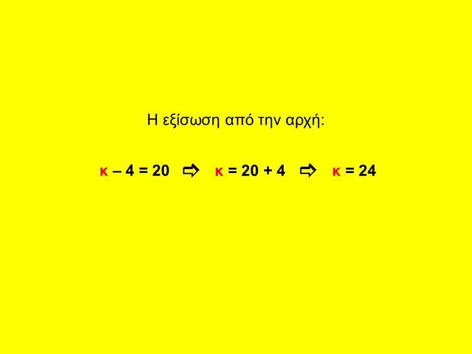  Η εξίσωση από την αρχή: κ – 4 = 20 κ = 20 + 4κ = 24 