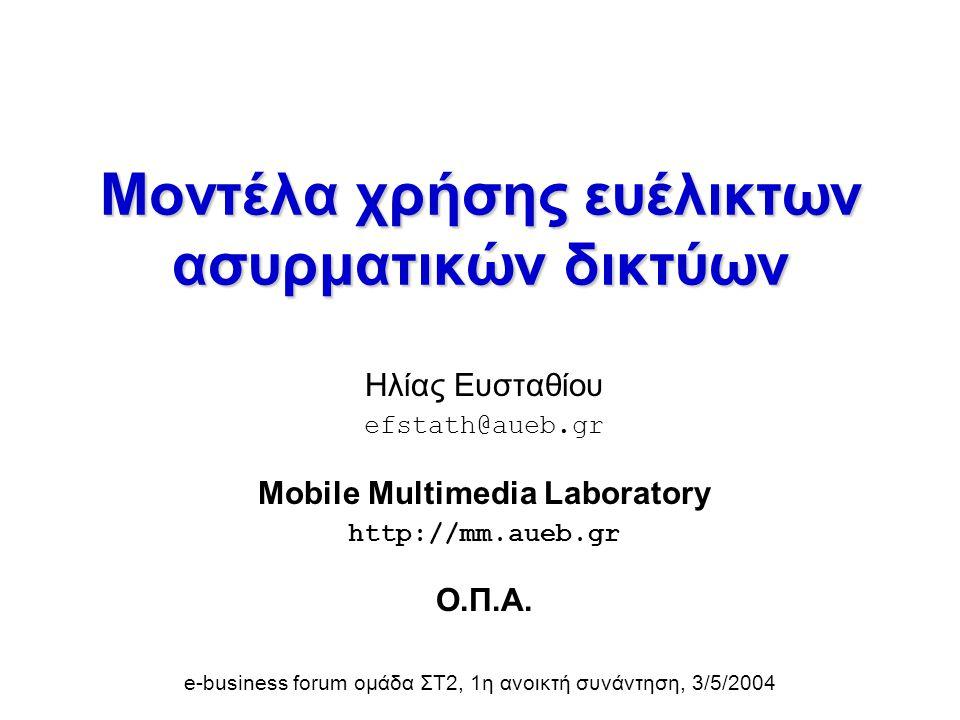Μοντέλα χρήσης ευέλικτων ασυρματικών δικτύων Ηλίας Ευσταθίου efstath@aueb.gr Mobile Multimedia Laboratory http://mm.aueb.gr Ο.Π.Α. e-business forum ομ