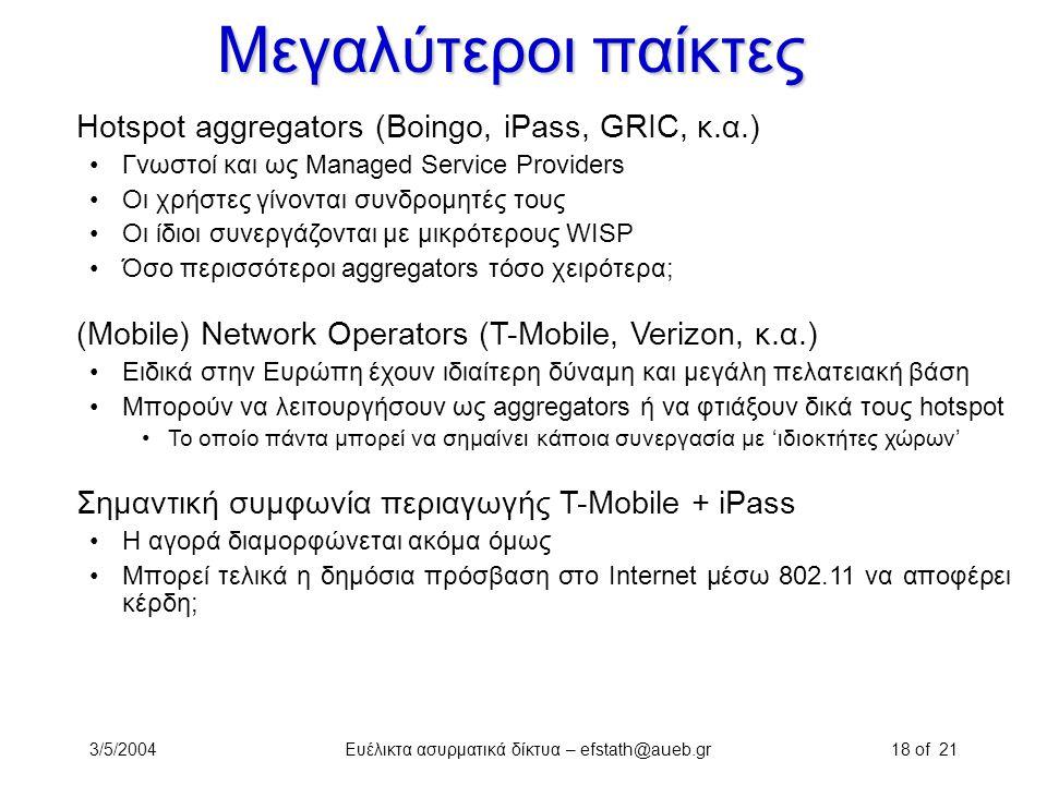 3/5/2004Ευέλικτα ασυρματικά δίκτυα – efstath@aueb.gr18 of 21 Μεγαλύτεροι παίκτες Hotspot aggregators (Boingo, iPass, GRIC, κ.α.) Γνωστοί και ως Manage