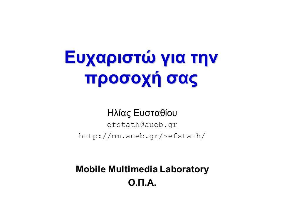 Ευχαριστώ για την προσοχή σας Ηλίας Ευσταθίου efstath@aueb.gr http://mm.aueb.gr/~efstath/ Mobile Multimedia Laboratory Ο.Π.Α.