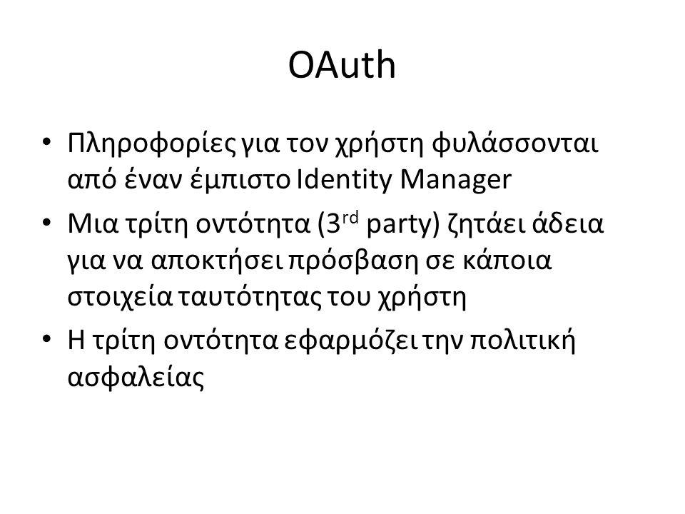 OAuth Πληροφορίες για τον χρήστη φυλάσσονται από έναν έμπιστο Identity Manager Μια τρίτη οντότητα (3 rd party) ζητάει άδεια για να αποκτήσει πρόσβαση σε κάποια στοιχεία ταυτότητας του χρήστη Η τρίτη οντότητα εφαρμόζει την πολιτική ασφαλείας