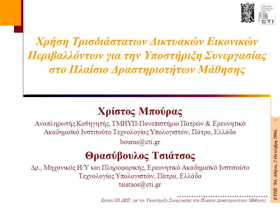 Χρήση 3D ΔΕΠ για την Υποστήριξη Συνεργασίας στο Πλαίσιο Δραστηριοτήτων Μάθησης ΕΤΠΕ '04, Αθήνα, 2 Οκτώβρη 2004, 1 Χρήση Τρισδιάστατων Δικτυακών Εικονικών Περιβαλλόντων για την Υποστήριξη Συνεργασίας στο Πλαίσιο Δραστηριοτήτων Μάθησης Χρίστος Μπούρας Αναπληρωτής Καθηγητής, ΤΜΗΥΠ-Πανεπιστήμιο Πατρών & Ερευνητικό Ακαδημαϊκό Ινστιτούτο Τεχνολογίας Υπολογιστών, Πάτρα, Ελλάδα bouras@cti.gr Θρασύβουλος Τσιάτσος Δρ., Μηχανικός Η/Υ και Πληροφορικής, Ερευνητικό Ακαδημαϊκό Ινστιτούτο Τεχνολογίας Υπολογιστών, Πάτρα, Ελλάδα tsiatsos@cti.gr