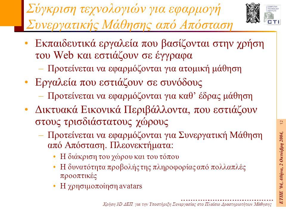 Χρήση 3D ΔΕΠ για την Υποστήριξη Συνεργασίας στο Πλαίσιο Δραστηριοτήτων Μάθησης ΕΤΠΕ '04, Αθήνα, 2 Οκτώβρη 2004, 12 Σύγκριση τεχνολογιών για εφαρμογή Συνεργατικής Μάθησης από Απόσταση Εκπαιδευτικά εργαλεία που βασίζονται στην χρήση του Web και εστιάζουν σε έγγραφα –Προτείνεται να εφαρμόζονται για ατομική μάθηση Εργαλεία που εστιάζουν σε συνόδους –Προτείνεται να εφαρμόζονται για καθ' έδρας μάθηση Δικτυακά Εικονικά Περιβάλλοντα, που εστιάζουν στους τρισδιάστατους χώρους –Προτείνεται να εφαρμόζονται για Συνεργατική Μάθηση από Απόσταση.