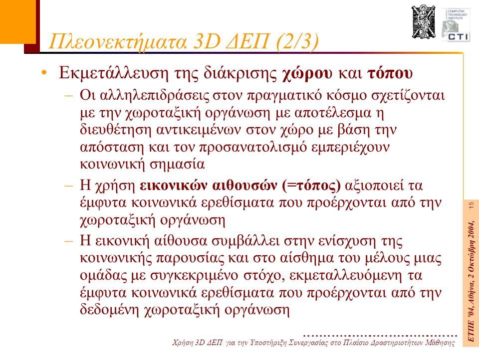 Χρήση 3D ΔΕΠ για την Υποστήριξη Συνεργασίας στο Πλαίσιο Δραστηριοτήτων Μάθησης ΕΤΠΕ '04, Αθήνα, 2 Οκτώβρη 2004, 15 Πλεονεκτήματα 3D ΔΕΠ (2/3) Εκμετάλλευση της διάκρισης χώρου και τόπου –Οι αλληλεπιδράσεις στον πραγματικό κόσμο σχετίζονται με την χωροταξική οργάνωση με αποτέλεσμα η διευθέτηση αντικειμένων στον χώρο με βάση την απόσταση και τον προσανατολισμό εμπεριέχουν κοινωνική σημασία –Η χρήση εικονικών αιθουσών (=τόπος) αξιοποιεί τα έμφυτα κοινωνικά ερεθίσματα που προέρχονται από την χωροταξική οργάνωση –H εικονική αίθουσα συμβάλλει στην ενίσχυση της κοινωνικής παρουσίας και στο αίσθημα του μέλους μιας ομάδας με συγκεκριμένο στόχο, εκμεταλλευόμενη τα έμφυτα κοινωνικά ερεθίσματα που προέρχονται από την δεδομένη χωροταξική οργάνωση