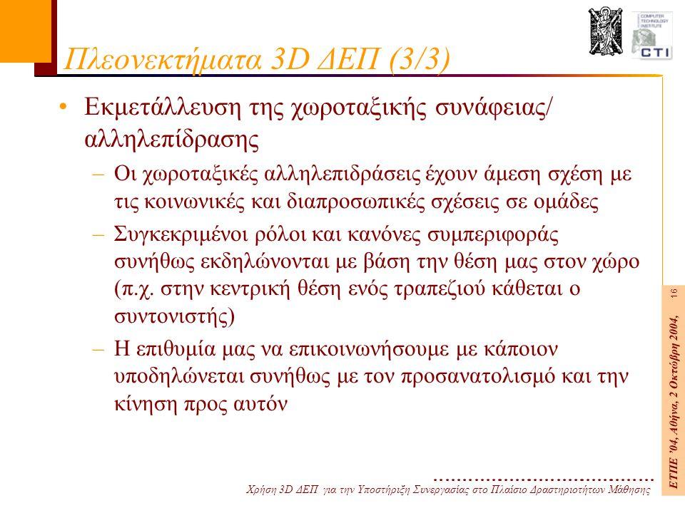 Χρήση 3D ΔΕΠ για την Υποστήριξη Συνεργασίας στο Πλαίσιο Δραστηριοτήτων Μάθησης ΕΤΠΕ '04, Αθήνα, 2 Οκτώβρη 2004, 16 Πλεονεκτήματα 3D ΔΕΠ (3/3) Εκμετάλλευση της χωροταξικής συνάφειας/ αλληλεπίδρασης –Οι χωροταξικές αλληλεπιδράσεις έχουν άμεση σχέση με τις κοινωνικές και διαπροσωπικές σχέσεις σε ομάδες –Συγκεκριμένοι ρόλοι και κανόνες συμπεριφοράς συνήθως εκδηλώνονται με βάση την θέση μας στον χώρο (π.χ.