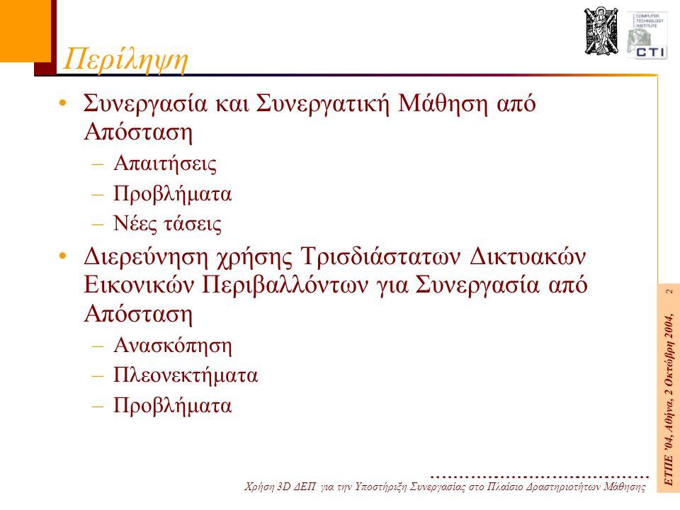 Χρήση 3D ΔΕΠ για την Υποστήριξη Συνεργασίας στο Πλαίσιο Δραστηριοτήτων Μάθησης ΕΤΠΕ '04, Αθήνα, 2 Οκτώβρη 2004, 2 Περίληψη Συνεργασία και Συνεργατική Μάθηση από Απόσταση –Απαιτήσεις –Προβλήματα –Νέες τάσεις Διερεύνηση χρήσης Τρισδιάστατων Δικτυακών Εικονικών Περιβαλλόντων για Συνεργασία από Απόσταση –Ανασκόπηση –Πλεονεκτήματα –Προβλήματα