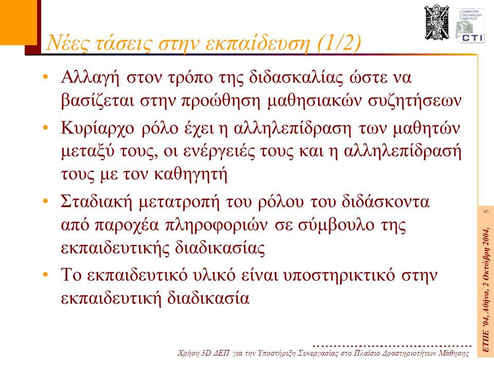 Χρήση 3D ΔΕΠ για την Υποστήριξη Συνεργασίας στο Πλαίσιο Δραστηριοτήτων Μάθησης ΕΤΠΕ '04, Αθήνα, 2 Οκτώβρη 2004, 5 Νέες τάσεις στην εκπαίδευση (1/2) Αλλαγή στον τρόπο της διδασκαλίας ώστε να βασίζεται στην προώθηση μαθησιακών συζητήσεων Κυρίαρχο ρόλο έχει η αλληλεπίδραση των μαθητών μεταξύ τους, οι ενέργειές τους και η αλληλεπίδρασή τους με τον καθηγητή Σταδιακή μετατροπή του ρόλου του διδάσκοντα από παροχέα πληροφοριών σε σύμβουλο της εκπαιδευτικής διαδικασίας Το εκπαιδευτικό υλικό είναι υποστηρικτικό στην εκπαιδευτική διαδικασία