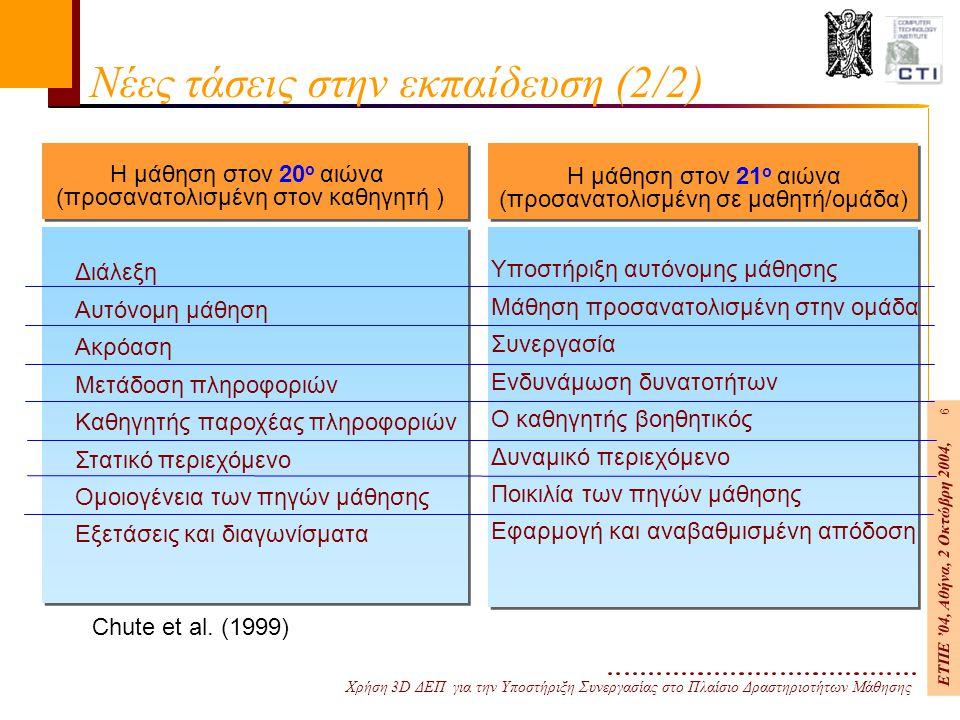 Χρήση 3D ΔΕΠ για την Υποστήριξη Συνεργασίας στο Πλαίσιο Δραστηριοτήτων Μάθησης ΕΤΠΕ '04, Αθήνα, 2 Οκτώβρη 2004, 6 Νέες τάσεις στην εκπαίδευση (2/2) Διάλεξη Αυτόνομη μάθηση Ακρόαση Μετάδοση πληροφοριών Καθηγητής παροχέας πληροφοριών Στατικό περιεχόμενο Ομοιογένεια των πηγών μάθησης Εξετάσεις και διαγωνίσματα Chute et al.