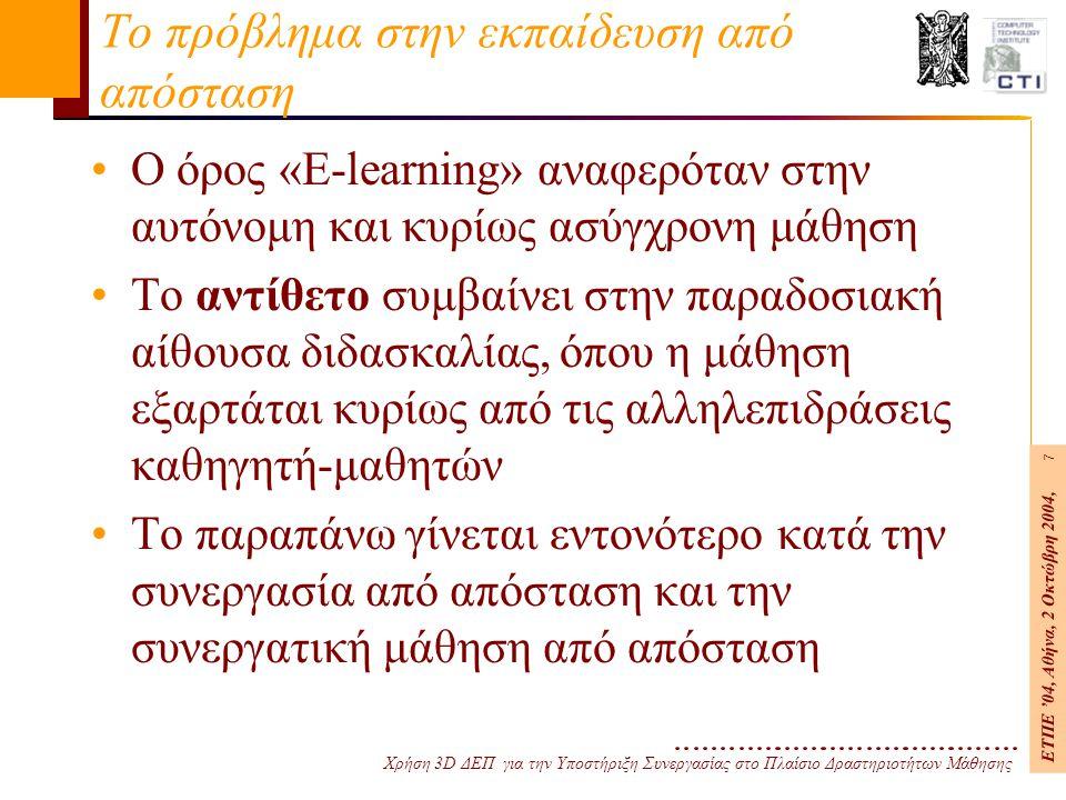 Χρήση 3D ΔΕΠ για την Υποστήριξη Συνεργασίας στο Πλαίσιο Δραστηριοτήτων Μάθησης ΕΤΠΕ '04, Αθήνα, 2 Οκτώβρη 2004, 7 Το πρόβλημα στην εκπαίδευση από απόσταση Ο όρος «E-learning» αναφερόταν στην αυτόνομη και κυρίως ασύγχρονη μάθηση Το αντίθετο συμβαίνει στην παραδοσιακή αίθουσα διδασκαλίας, όπου η μάθηση εξαρτάται κυρίως από τις αλληλεπιδράσεις καθηγητή-μαθητών Το παραπάνω γίνεται εντονότερο κατά την συνεργασία από απόσταση και την συνεργατική μάθηση από απόσταση