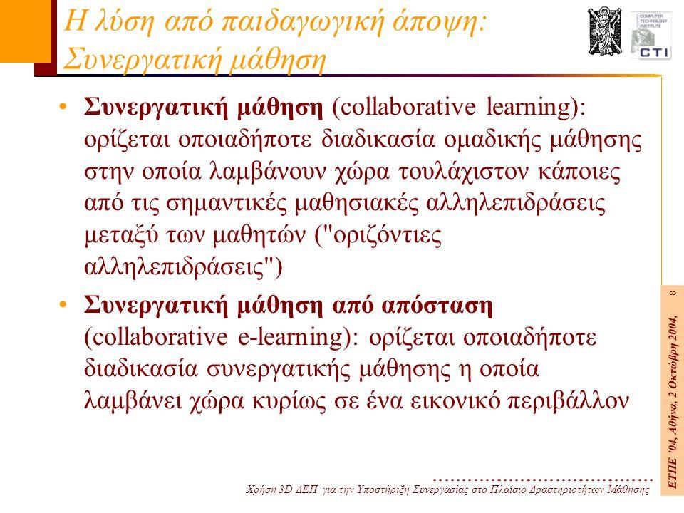 Χρήση 3D ΔΕΠ για την Υποστήριξη Συνεργασίας στο Πλαίσιο Δραστηριοτήτων Μάθησης ΕΤΠΕ '04, Αθήνα, 2 Οκτώβρη 2004, 8 Η λύση από παιδαγωγική άποψη: Συνεργατική μάθηση Συνεργατική μάθηση (collaborative learning): ορίζεται οποιαδήποτε διαδικασία ομαδικής μάθησης στην οποία λαμβάνουν χώρα τουλάχιστον κάποιες από τις σημαντικές μαθησιακές αλληλεπιδράσεις μεταξύ των μαθητών ( οριζόντιες αλληλεπιδράσεις ) Συνεργατική μάθηση από απόσταση (collaborative e-learning): ορίζεται οποιαδήποτε διαδικασία συνεργατικής μάθησης η οποία λαμβάνει χώρα κυρίως σε ένα εικονικό περιβάλλον