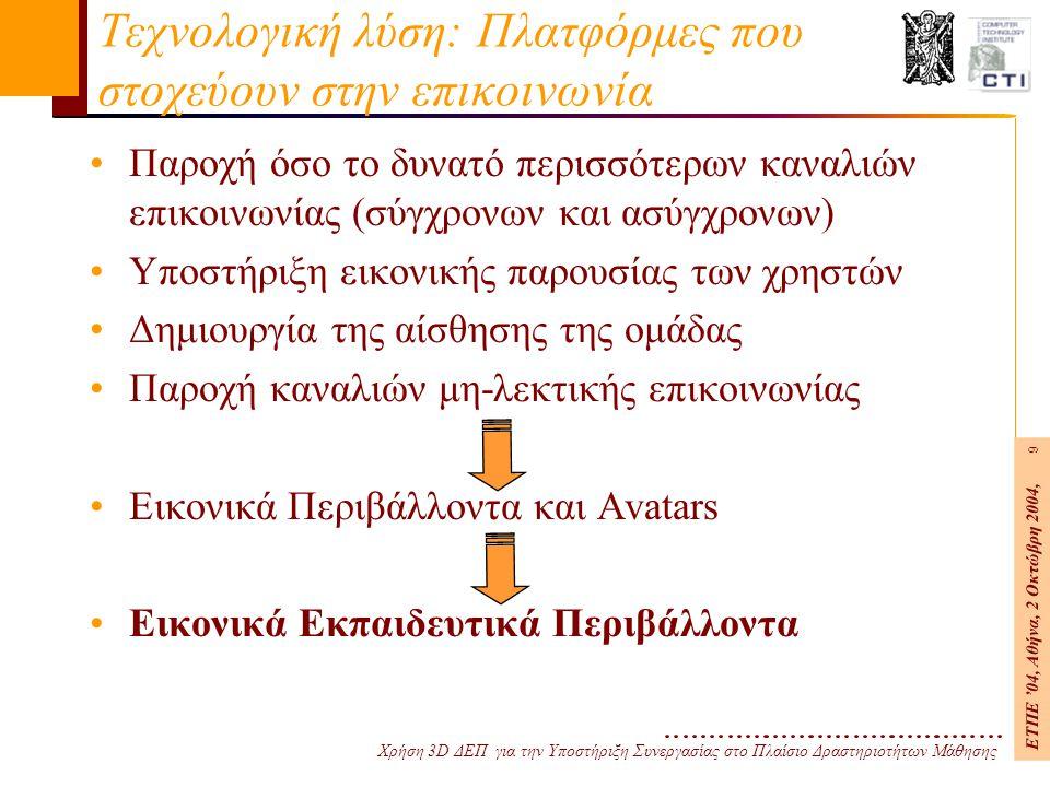 Χρήση 3D ΔΕΠ για την Υποστήριξη Συνεργασίας στο Πλαίσιο Δραστηριοτήτων Μάθησης ΕΤΠΕ '04, Αθήνα, 2 Οκτώβρη 2004, 9 Τεχνολογική λύση: Πλατφόρμες που στοχεύουν στην επικοινωνία Παροχή όσο το δυνατό περισσότερων καναλιών επικοινωνίας (σύγχρονων και ασύγχρονων) Υποστήριξη εικονικής παρουσίας των χρηστών Δημιουργία της αίσθησης της ομάδας Παροχή καναλιών μη-λεκτικής επικοινωνίας Εικονικά Περιβάλλοντα και Avatars Εικονικά Εκπαιδευτικά Περιβάλλοντα