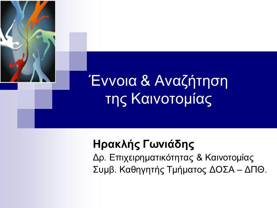 Έννοια & Αναζήτηση της Καινοτομίας Ηρακλής Γωνιάδης Δρ. Επιχειρηματικότητας & Καινοτομίας Συμβ. Καθηγητής Τμήματος ΔΟΣΑ – ΔΠΘ.
