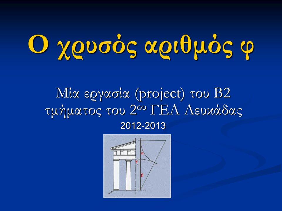 Ο χρυσός αριθμός φ Μία εργασία (project) του Β2 τμήματος του 2 ου ΓΕΛ Λευκάδας 2012-2013