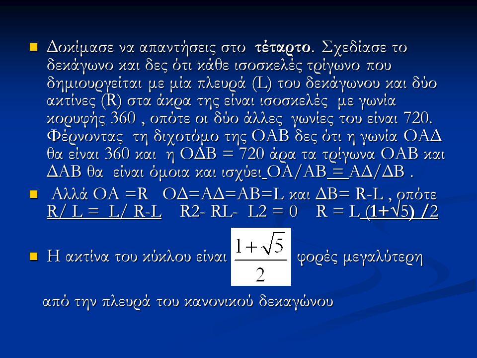 Δοκίμασε να απαντήσεις στο τέταρτο. Σχεδίασε το δεκάγωνο και δες ότι κάθε ισοσκελές τρίγωνο που δημιουργείται με μία πλευρά (L) του δεκάγωνου και δύο