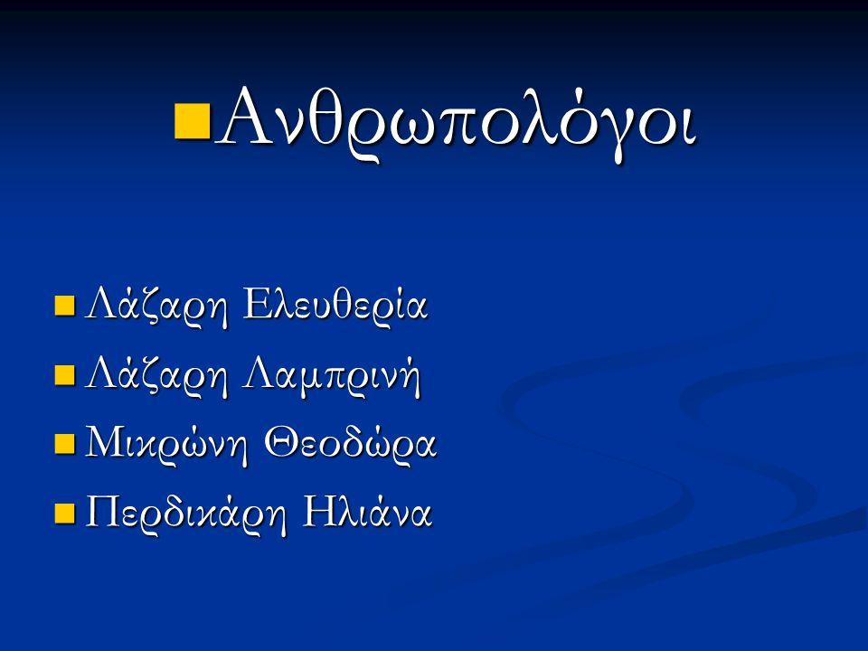 Ανθρωπολόγοι Ανθρωπολόγοι Λάζαρη Ελευθερία Λάζαρη Ελευθερία Λάζαρη Λαμπρινή Λάζαρη Λαμπρινή Μικρώνη Θεοδώρα Μικρώνη Θεοδώρα Περδικάρη Ηλιάνα Περδικάρη Ηλιάνα