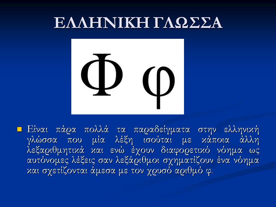 ΕΛΛΗΝΙΚΗ ΓΛΩΣΣΑ Είναι πάρα πολλά τα παραδείγματα στην ελληνική γλώσσα που μία λέξη ισούται με κάποια άλλη λεξαριθμητικά και ενώ έχουν διαφορετικό νόημα ως αυτόνομες λέξεις σαν λεξάριθμοι σχηματίζουν ένα νόημα και σχετίζονται άμεσα με τον χρυσό αριθμό φ.