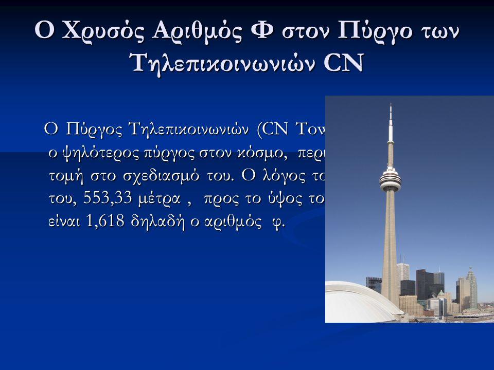 Ο Χρυσός Αριθμός Φ στον Πύργο των Τηλεπικοινωνιών CN Ο Πύργος Τηλεπικοινωνιών (CN Tower) στο Τορόντο, ο ψηλότερος πύργος στον κόσµο, περιλαμβάνει τη χρυσή τοµή στο σχεδιασµό του.