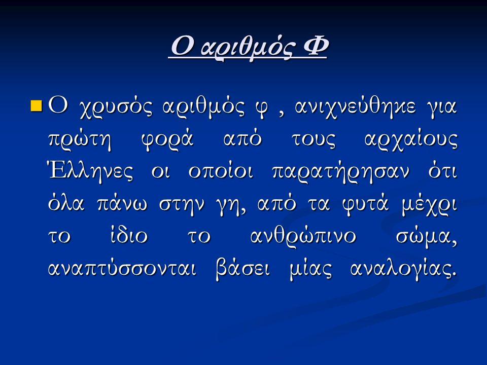 Ο αριθμός Φ Ο αριθμός Φ Ο χρυσός αριθμός φ, ανιχνεύθηκε για πρώτη φορά από τους αρχαίους Έλληνες οι οποίοι παρατήρησαν ότι όλα πάνω στην γη, από τα φυτά μέχρι το ίδιο το ανθρώπινο σώμα, αναπτύσσονται βάσει μίας αναλογίας.