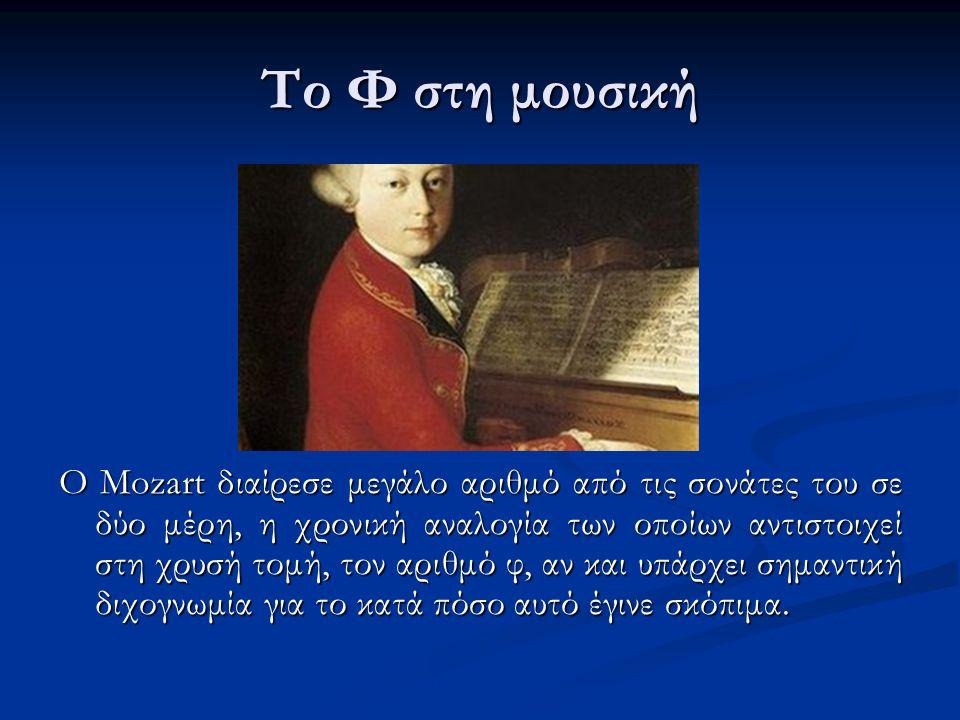 Το Φ στη μουσική Ο Mozart διαίρεσε μεγάλο αριθμό από τις σονάτες του σε δύο μέρη, η χρονική αναλογία των οποίων αντιστοιχεί στη χρυσή τομή, τον αριθμό φ, αν και υπάρχει σημαντική διχογνωμία για το κατά πόσο αυτό έγινε σκόπιμα.
