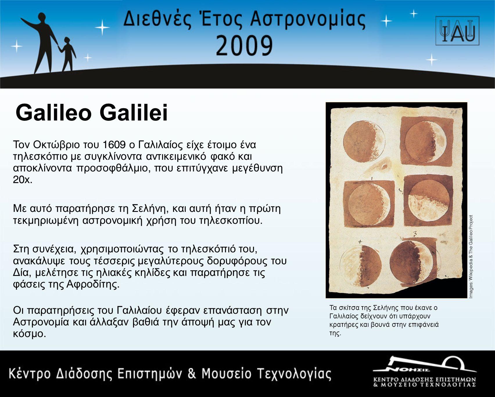 Galileo Galilei Τον Οκτώβριο του 1609 ο Γαλιλαίος είχε έτοιμο ένα τηλεσκόπιο με συγκλίνοντα αντικειμενικό φακό και αποκλίνοντα προσοφθάλμιο, που επιτύγχανε μεγέθυνση 20x.