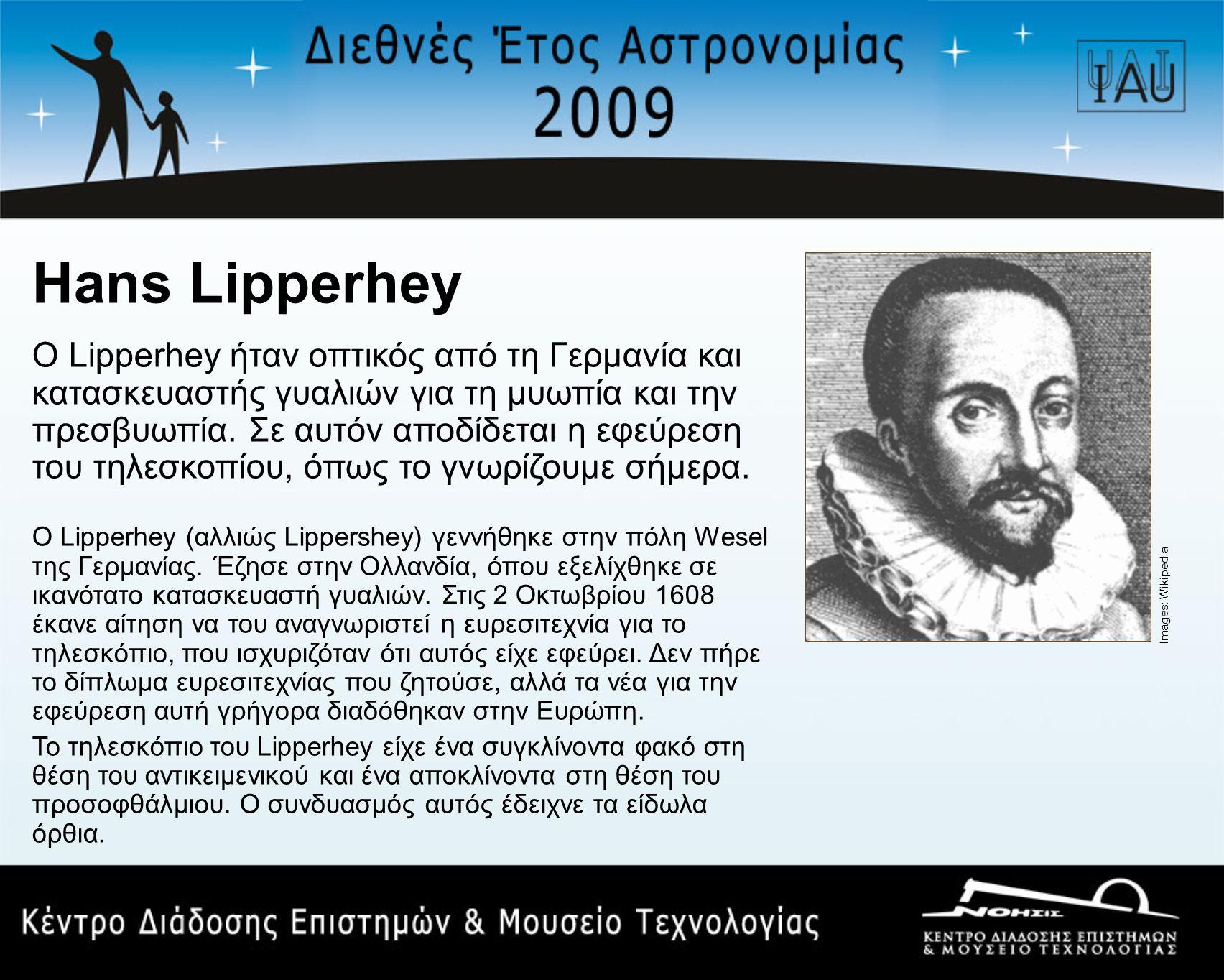 Hans Lipperhey Ο Lipperhey ήταν οπτικός από τη Γερμανία και κατασκευαστής γυαλιών για τη μυωπία και την πρεσβυωπία.