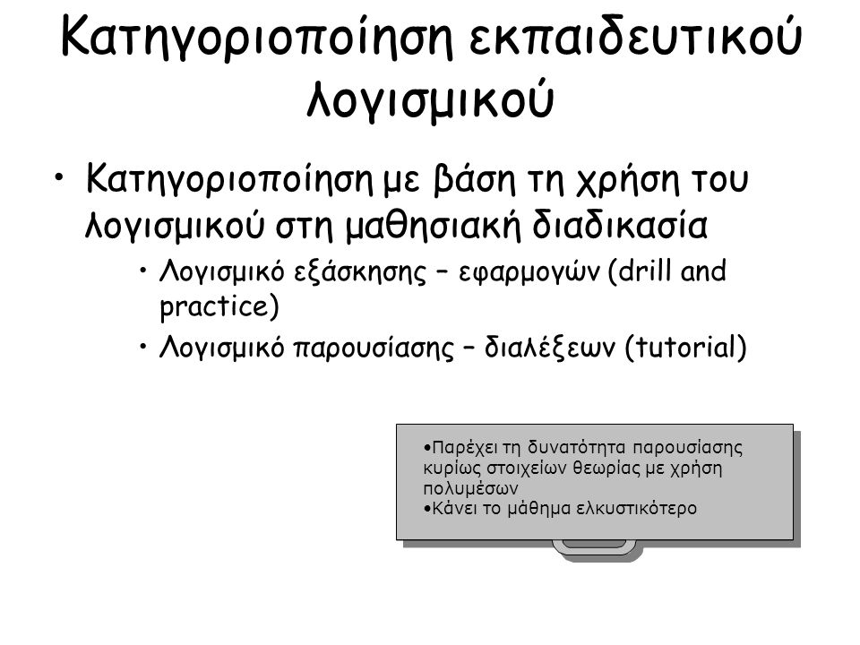 Κατηγοριοποίηση εκπαιδευτικού λογισμικού Κατηγοριοποίηση με βάση τη χρήση του λογισμικού στη μαθησιακή διαδικασία Λογισμικό εξάσκησης – εφαρμογών (drill and practice) Λογισμικό παρουσίασης – διαλέξεων (tutorial) Παρέχει τη δυνατότητα παρουσίασης κυρίως στοιχείων θεωρίας με χρήση πολυμέσωνΠαρέχει τη δυνατότητα παρουσίασης κυρίως στοιχείων θεωρίας με χρήση πολυμέσων Κάνει το μάθημα ελκυστικότερο Παρέχει τη δυνατότητα παρουσίασης κυρίως στοιχείων θεωρίας με χρήση πολυμέσωνΠαρέχει τη δυνατότητα παρουσίασης κυρίως στοιχείων θεωρίας με χρήση πολυμέσων Κάνει το μάθημα ελκυστικότερο