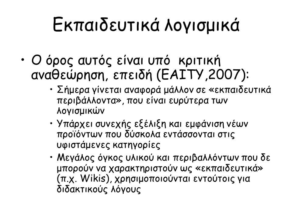 Εκπαιδευτικά λογισμικά Ο όρος αυτός είναι υπό κριτική αναθεώρηση, επειδή (ΕΑΙΤΥ,2007): Σήμερα γίνεται αναφορά μάλλον σε «εκπαιδευτικά περιβάλλοντα», που είναι ευρύτερα των λογισμικών Υπάρχει συνεχής εξέλιξη και εμφάνιση νέων προϊόντων που δύσκολα εντάσσονται στις υφιστάμενες κατηγορίες Μεγάλος όγκος υλικού και περιβαλλόντων που δε μπορούν να χαρακτηριστούν ως «εκπαιδευτικά» (π.χ.