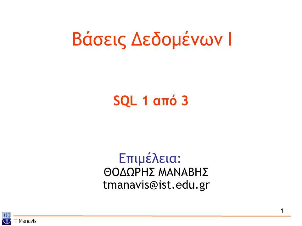 1 Βάσεις Δεδομένων I Επιμέλεια: ΘΟΔΩΡΗΣ ΜΑΝΑΒΗΣ tmanavis@ist.edu.gr SQL 1 από 3 T Manavis