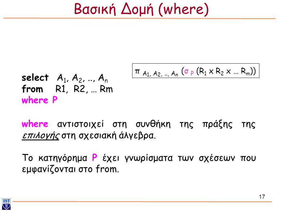 17 select Α 1, Α 2,.., Α n from R1, R2, … Rm where P π A 1, A 2,.., A n (σ P (R 1 x R 2 x … R m )) where αντιστοιχεί στη συνθήκη της πράξης της επιλογ