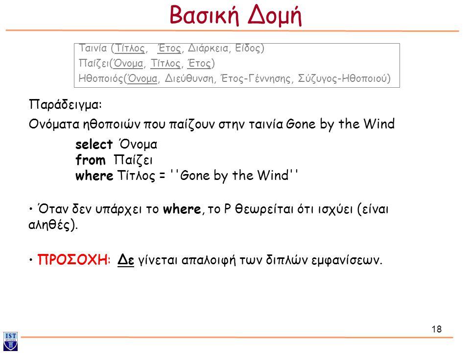 18 Παράδειγμα: select Όνομα from Παίζει where Τίτλος = ''Gone by the Wind'' Ονόματα ηθοποιών που παίζουν στην ταινία Gone by the Wind Ταινία (Τίτλος,